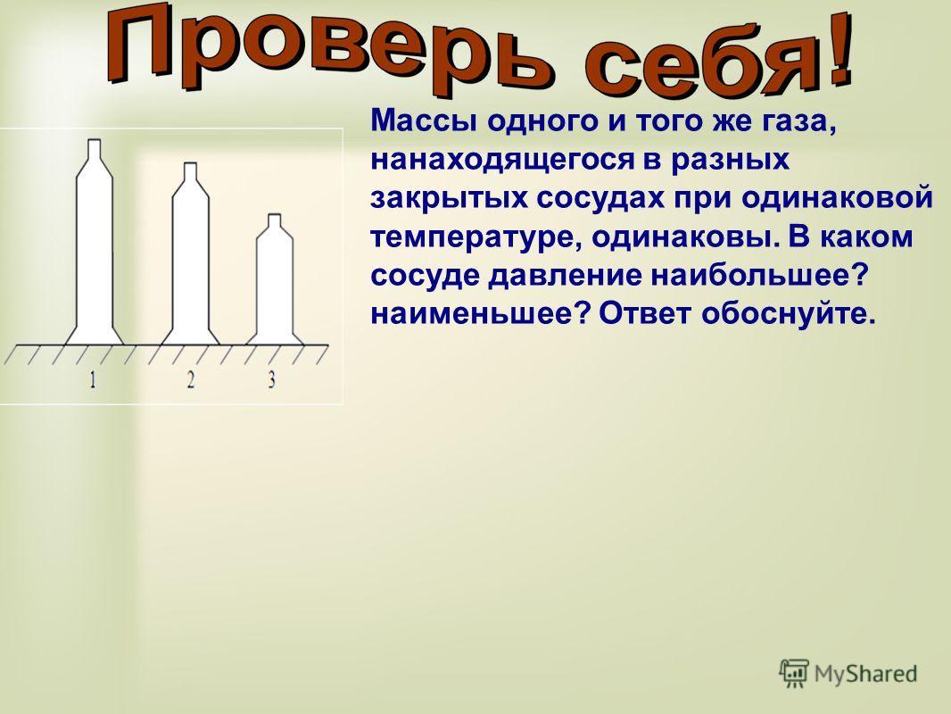 Массы одного и того же газа, нанаходящегося в разных закрытых сосудах при одинаковой температуре, одинаковы. В каком сосуде давление наибольшее? наименьшее? Ответ обоснуйте.