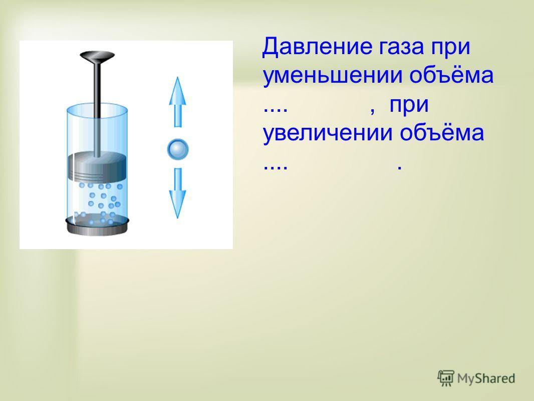 Давление газа при уменьшении объёма...., при увеличении объёма.....