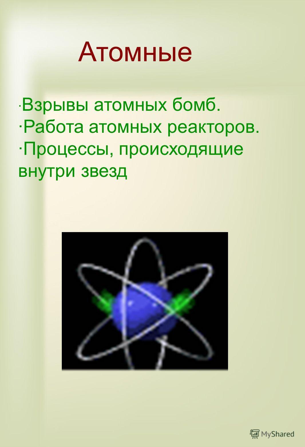 Атомные · Взрывы атомных бомб. ·Работа атомных реакторов. ·Процессы, происходящие внутри звезд