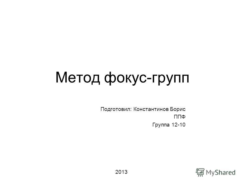 Метод фокус-групп Подготовил: Константинов Борис ППФ Группа 12-10 2013