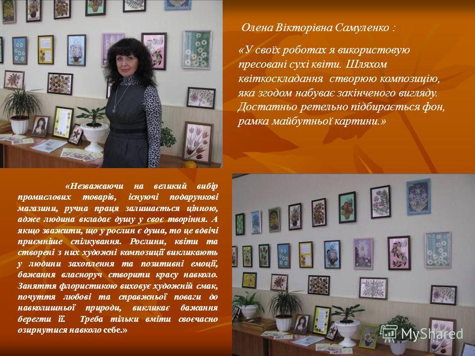 Олена Вікторівна Самуленко : «У своїх роботах я використовую пресовані сухі квіти. Шляхом квіткоскладання створюю композицію, яка згодом набуває закінченого вигляду. Достатньо ретельно підбирається фон, рамка майбутньої картини.» «Незважаючи на велик