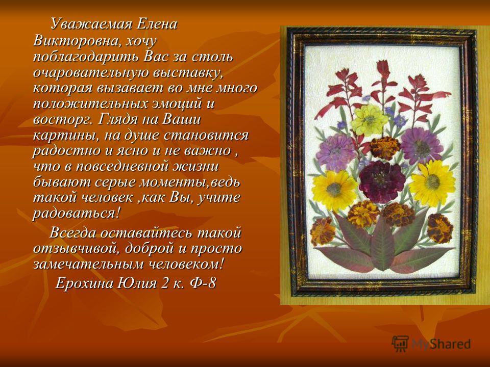 Уважаемая Елена Викторовна, хочу поблагодарить Вас за столь очаровательную выставку, которая вызавает во мне много положительных эмоций и восторг. Глядя на Ваши картины, на душе становится радостно и ясно и не важно, что в повседневной жизни бывают с
