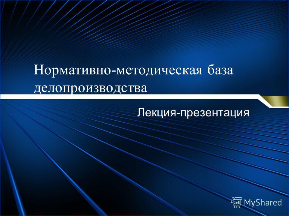 Нормативно-методическая база делопроизводства Лекция-презентация