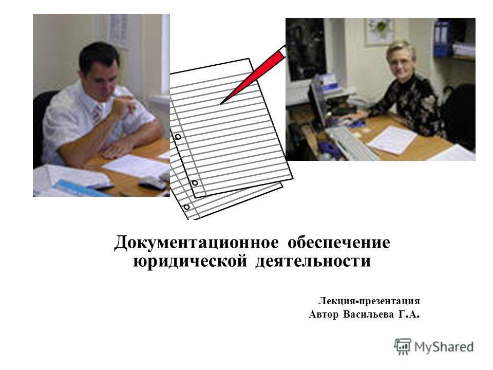 Документационное обеспечение юридической деятельности Лекция - презентация Автор Васильева Г. А.