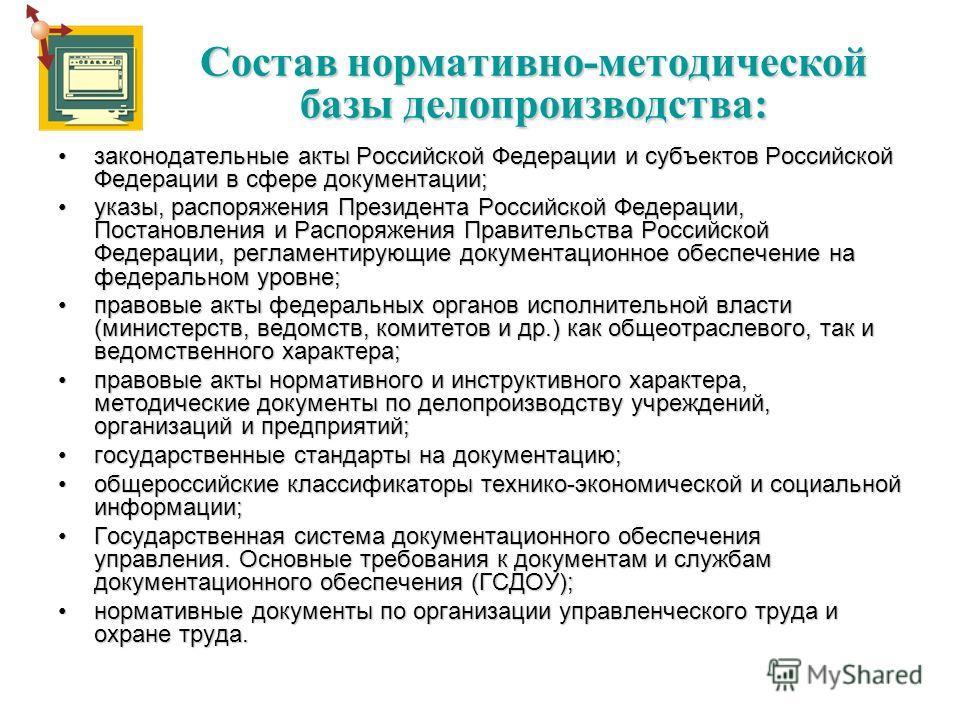 Состав нормативно-методической базы делопроизводства: законодательные акты Российской Федерации и субъектов Российской Федерации в сфере документации;законодательные акты Российской Федерации и субъектов Российской Федерации в сфере документации; ука