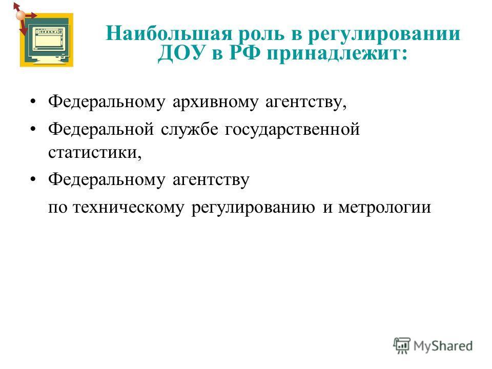 Наибольшая роль в регулировании ДОУ в РФ принадлежит: Федеральному архивному агентству, Федеральной службе государственной статистики, Федеральному агентству по техническому регулированию и метрологии