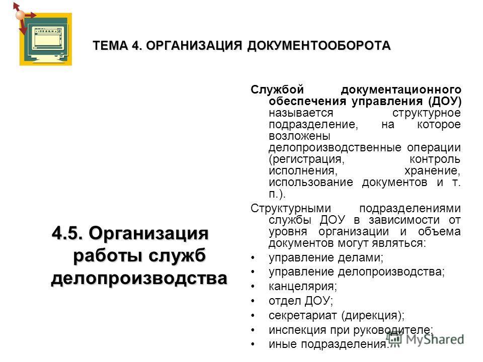 ТЕМА 4. ОРГАНИЗАЦИЯ ДОКУМЕНТООБОРОТА 4.5. Организация работы служб делопроизводства Службой документационного обеспечения управления (ДОУ) называется структурное подразделение, на которое возложены делопроизводственные операции (регистрация, контроль