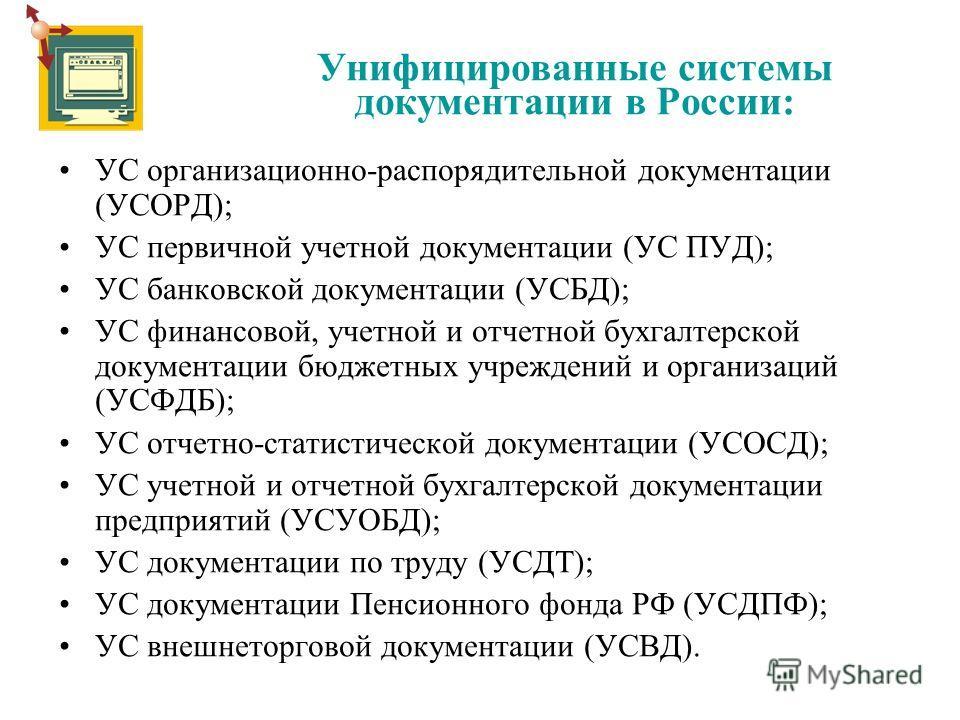 Унифицированные системы документации в России: УС организационно-распорядительной документации (УСОРД); УС первичной учетной документации (УС ПУД); УС банковской документации (УСБД); УС финансовой, учетной и отчетной бухгалтерской документации бюджет