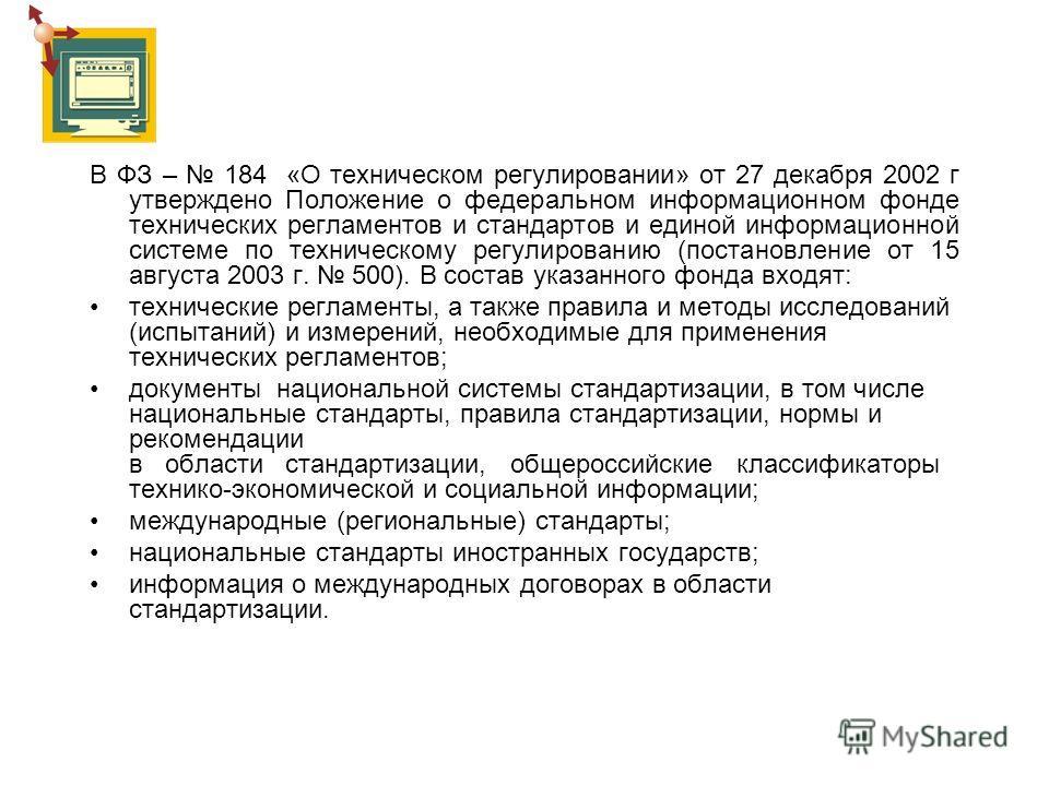 В ФЗ – 184 «О техническом регулировании» от 27 декабря 2002 г утверждено Положение о федеральном информационном фонде технических регламентов и стандартов и единой информационной системе по техническому регулированию (постановление от 15 августа 2003