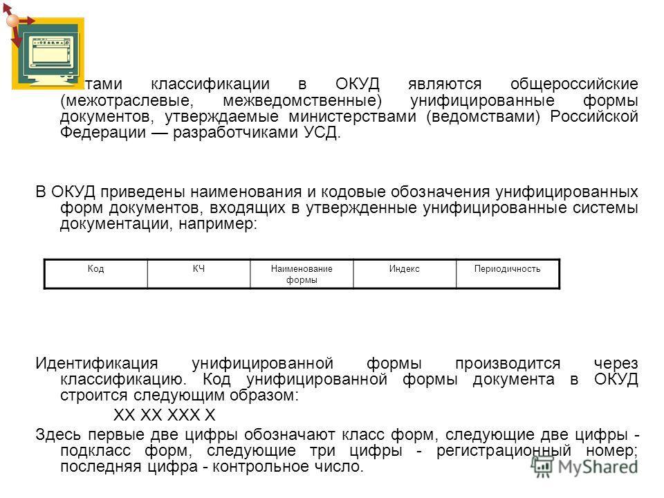 Объектами классификации в ОКУД являются общероссийские (межотраслевые, межведомственные) унифицированные формы документов, утверждаемые министерствами (ведомствами) Российской Федерации разработчиками УСД. В ОКУД приведены наименования и кодовые обоз