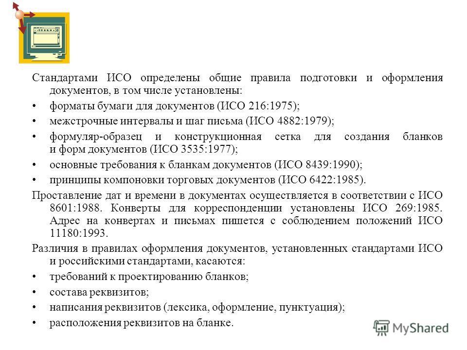 Стандартами ИСО определены общие правила подготовки и оформления документов, в том числе установлены: форматы бумаги для документов (ИСО 216:1975); межстрочные интервалы и шаг письма (ИСО 4882:1979); формуляр-образец и конструкционная сетка для созда