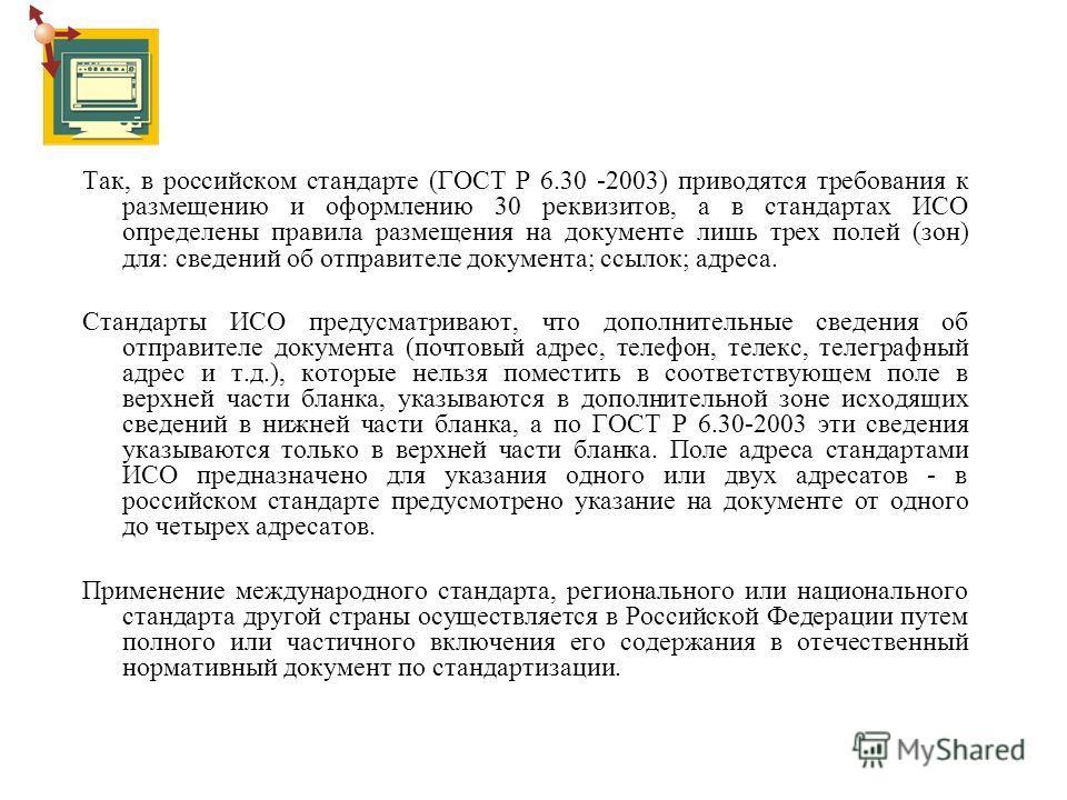 Так, в российском стандарте (ГОСТ Р 6.30 -2003) приводятся требования к размещению и оформлению 30 реквизитов, а в стандартах ИСО определены правила размещения на документе лишь трех полей (зон) для: сведений об отправителе документа; ссылок; адреса.