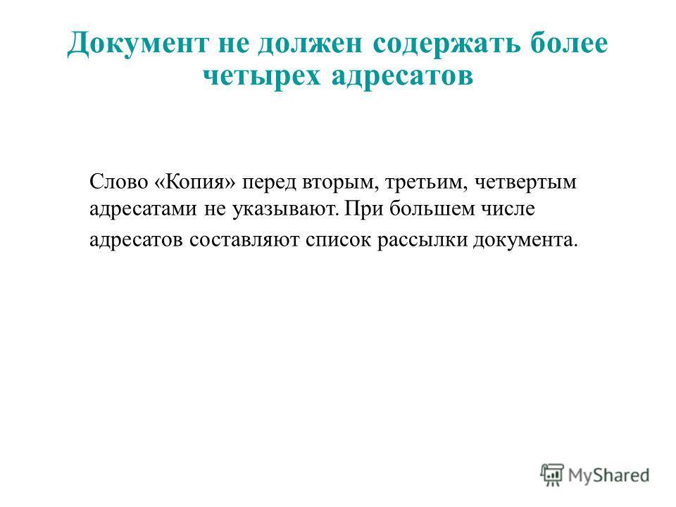 Документ не должен содержать более четырех адресатов Слово «Копия» перед вторым, третьим, четвертым адресатами не указывают. При большем числе адресатов составляют список рассылки документа.
