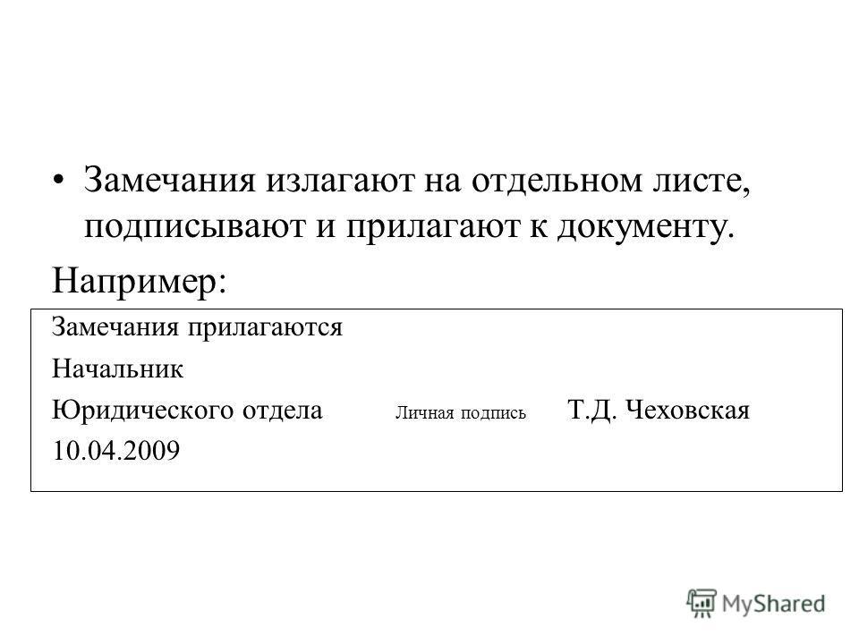 Замечания излагают на отдельном листе, подписывают и прилагают к документу. Например: Замечания прилагаются Начальник Юридического отдела Личная подпись Т.Д. Чеховская 10.04.2009