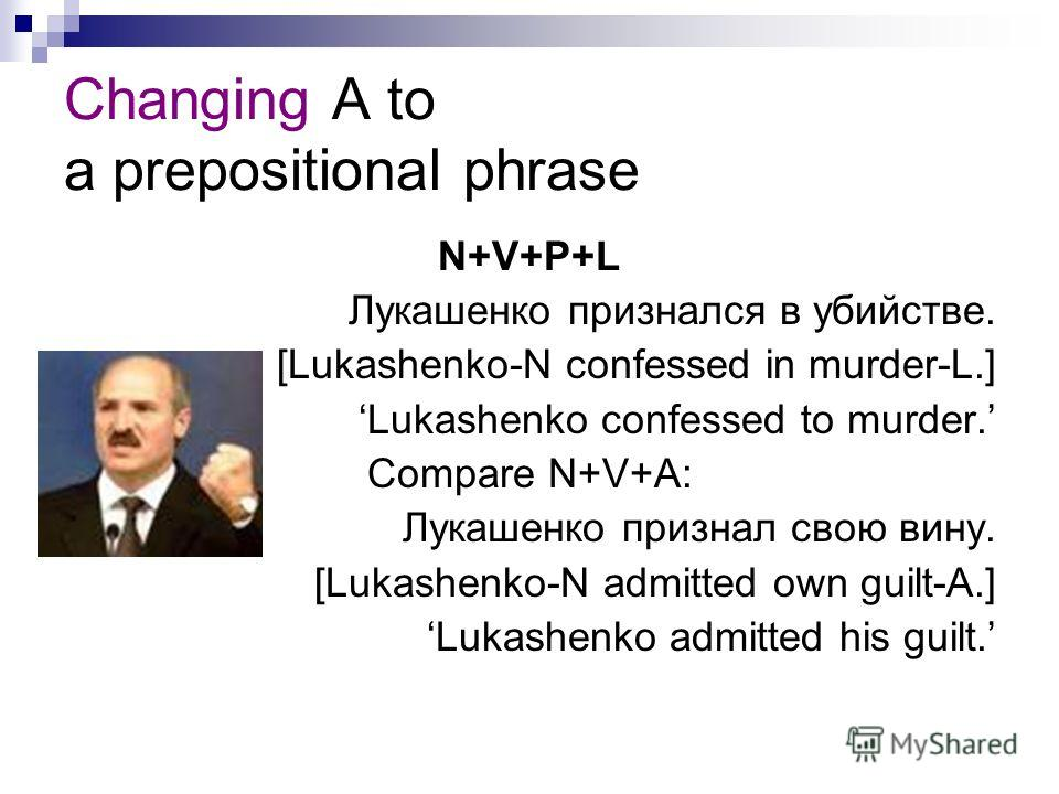 Changing A to a prepositional phrase N+V+P+L Лукашенко признался в убийстве. [Lukashenko-N confessed in murder-L.] Lukashenko confessed to murder. Compare N+V+A: Лукашенко признал свою вину. [Lukashenko-N admitted own guilt-A.] Lukashenko admitted hi
