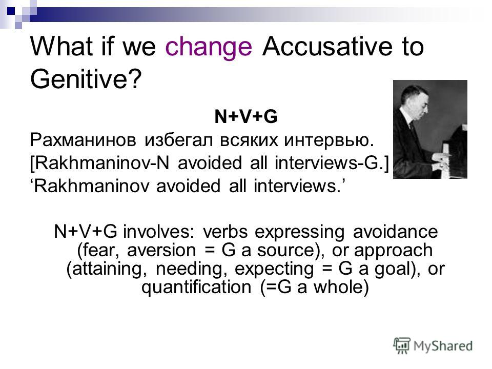 What if we change Accusative to Genitive? N+V+G Рахманинов избегал всяких интервью. [Rakhmaninov-N avoided all interviews-G.] Rakhmaninov avoided all interviews. N+V+G involves: verbs expressing avoidance (fear, aversion = G a source), or approach (a