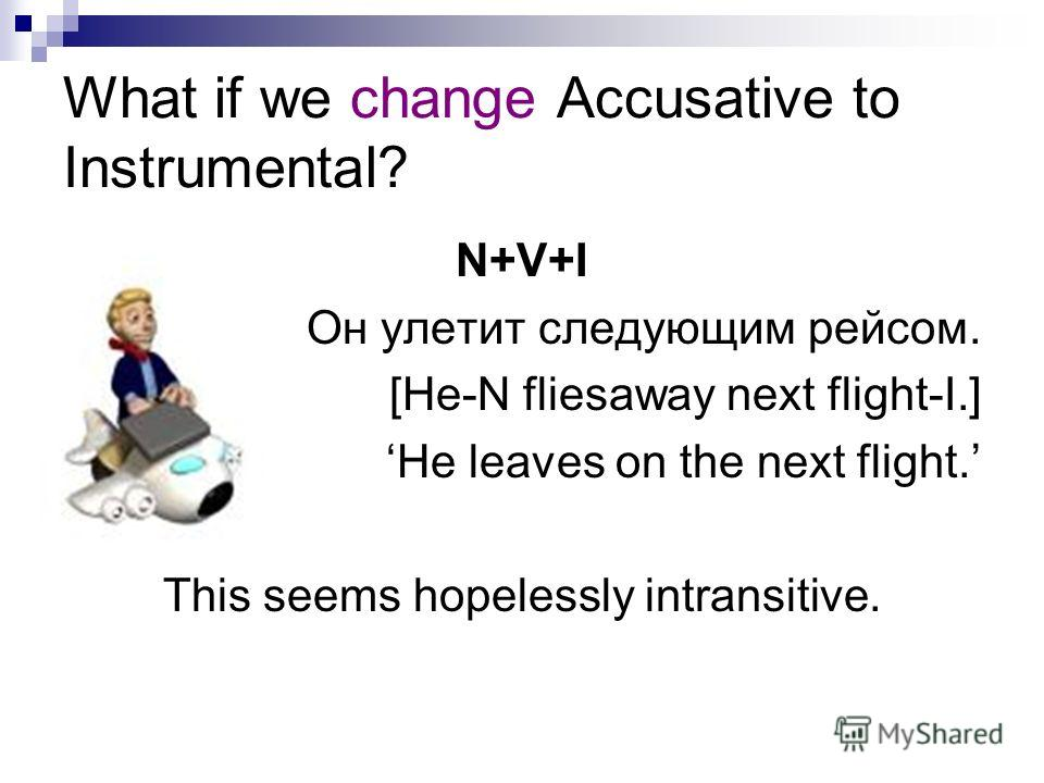 What if we change Accusative to Instrumental? N+V+I Он улетит следующим рейсом. [He-N fliesaway next flight-I.] He leaves on the next flight. This seems hopelessly intransitive.