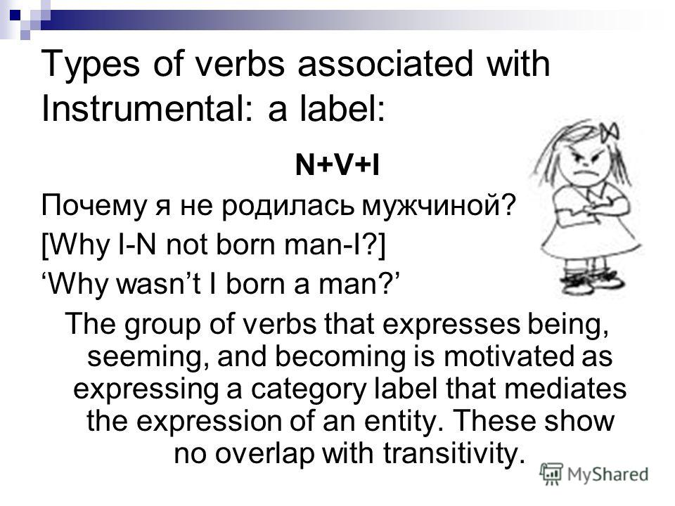 Types of verbs associated with Instrumental: a label: N+V+I Почему я не родилась мужчиной? [Why I-N not born man-I?] Why wasnt I born a man? The group of verbs that expresses being, seeming, and becoming is motivated as expressing a category label th