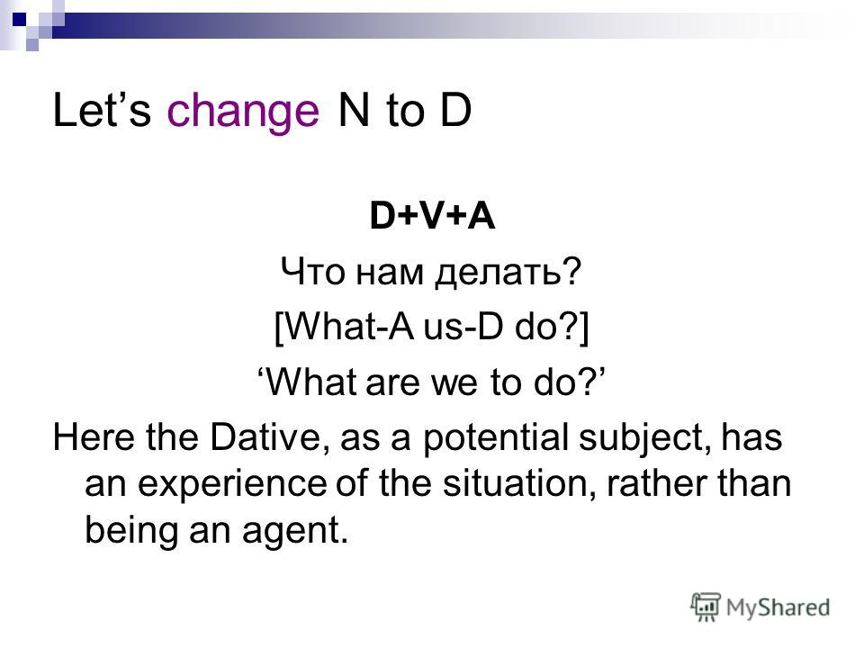 Lets change N to D D+V+A Что нам делать? [What-A us-D do?] What are we to do? Here the Dative, as a potential subject, has an experience of the situation, rather than being an agent.