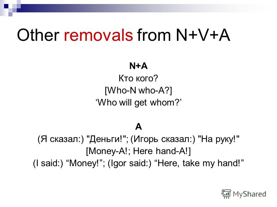 Other removals from N+V+A N+A Кто кого? [Who-N who-A?] Who will get whom? A (Я сказал:) Деньги!; (Игорь сказал:) На руку! [Money-A!; Here hand-A!] (I said:) Money!; (Igor said:) Here, take my hand!
