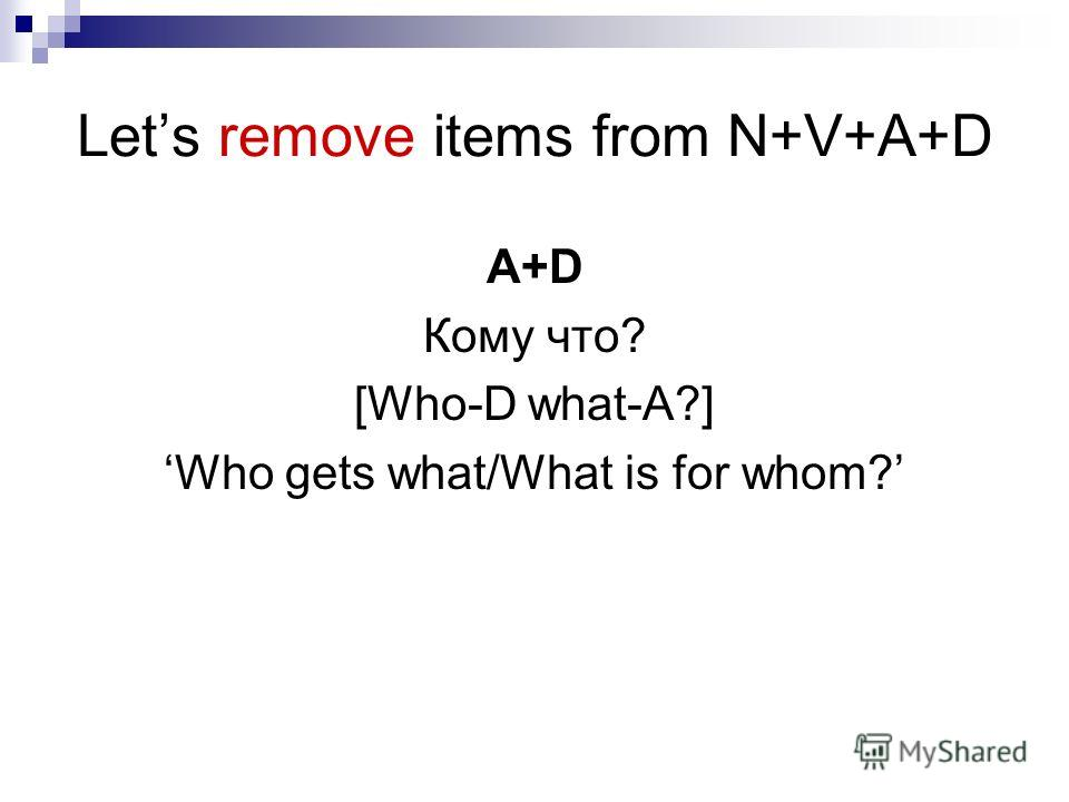 Lets remove items from N+V+A+D A+D Кому что? [Who-D what-A?] Who gets what/What is for whom?