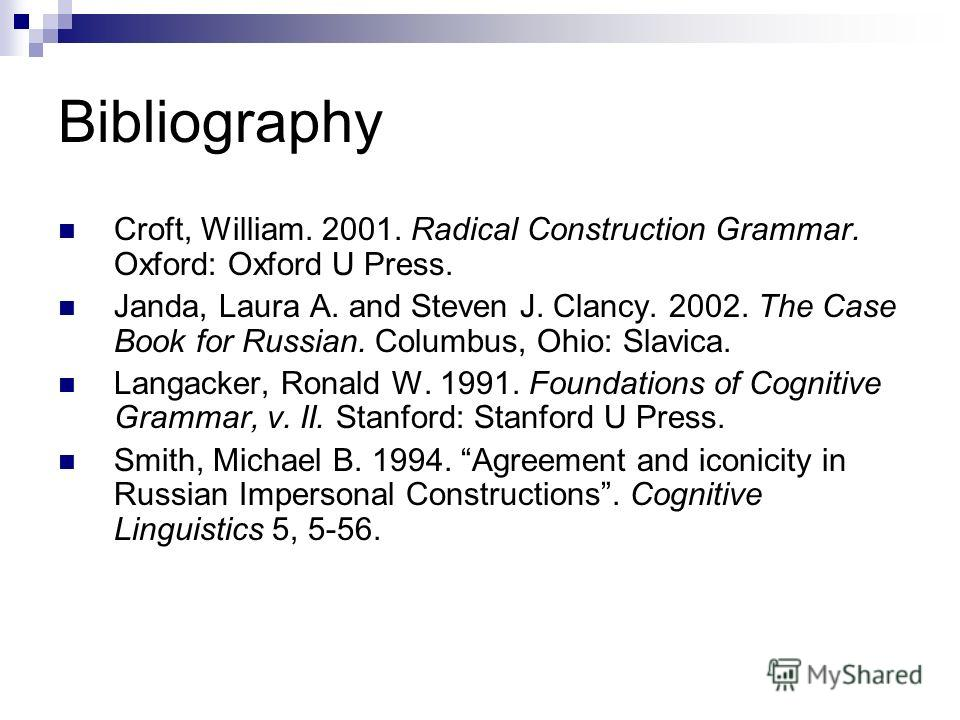 Bibliography Croft, William. 2001. Radical Construction Grammar. Oxford: Oxford U Press. Janda, Laura A. and Steven J. Clancy. 2002. The Case Book for Russian. Columbus, Ohio: Slavica. Langacker, Ronald W. 1991. Foundations of Cognitive Grammar, v. I