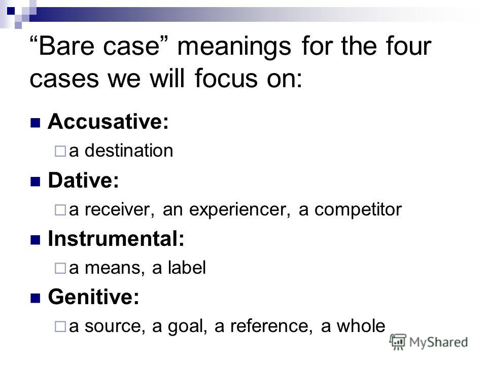 Bare case meanings for the four cases we will focus on: Accusative: a destination Dative: a receiver, an experiencer, a competitor Instrumental: a means, a label Genitive: a source, a goal, a reference, a whole