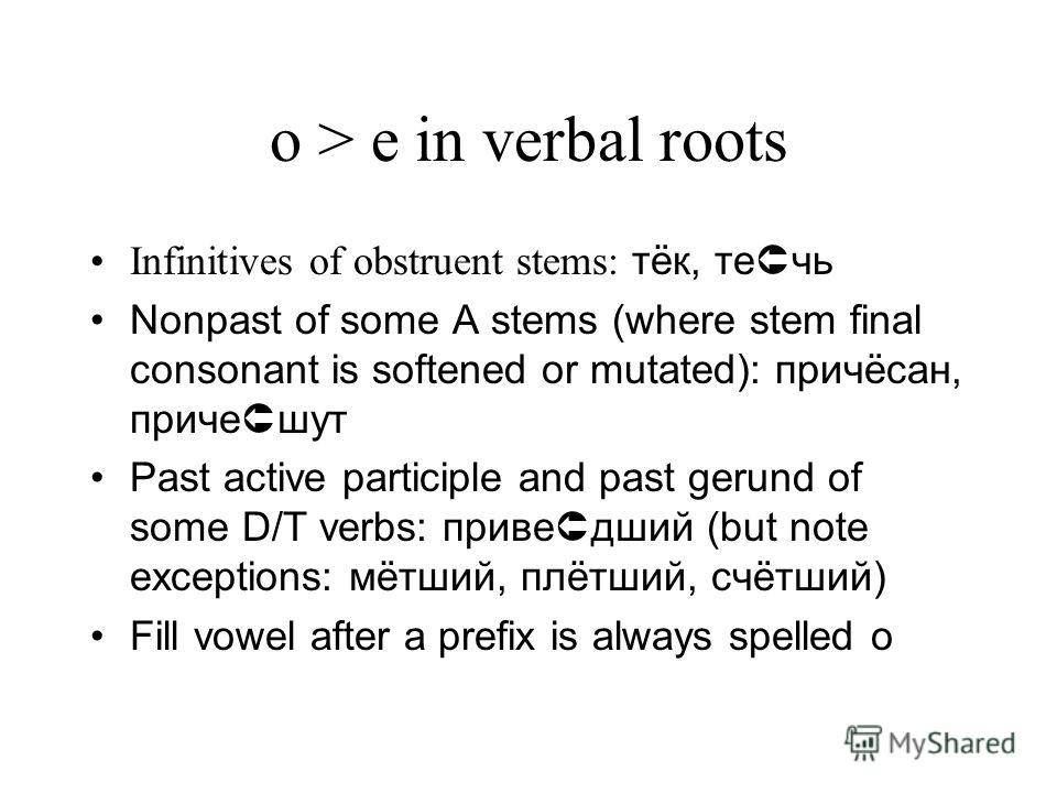 o > e in verbal roots Infinitives of obstruent stems: т ё к, те чь Nonpast of some A stems (where stem final consonant is softened or mutated): прич ё сан, приче шут Past active participle and past gerund of some D/T verbs: приве дший (but note excep