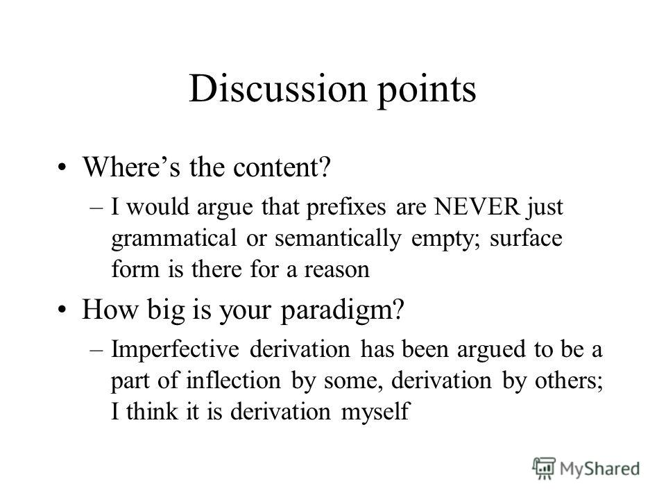 Discussion points Wheres the content? –I would argue that prefixes are NEVER just grammatical or semantically empty; surface form is there for a reason How big is your paradigm? –Imperfective derivation has been argued to be a part of inflection by s