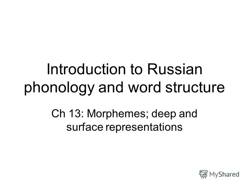 Introduction to Russian phonology and word structure Ch 13: Morphemes; deep and surface representations
