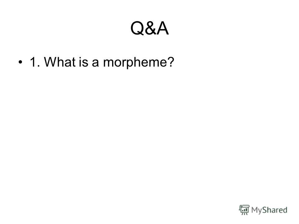 Q&A 1. What is a morpheme?