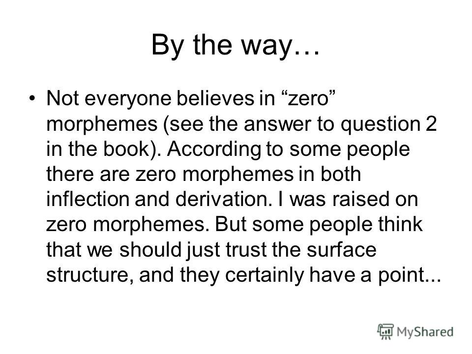 By the way… Not everyone believes in zero morphemes (see the answer to question 2 in the book). According to some people there are zero morphemes in both inflection and derivation. I was raised on zero morphemes. But some people think that we should