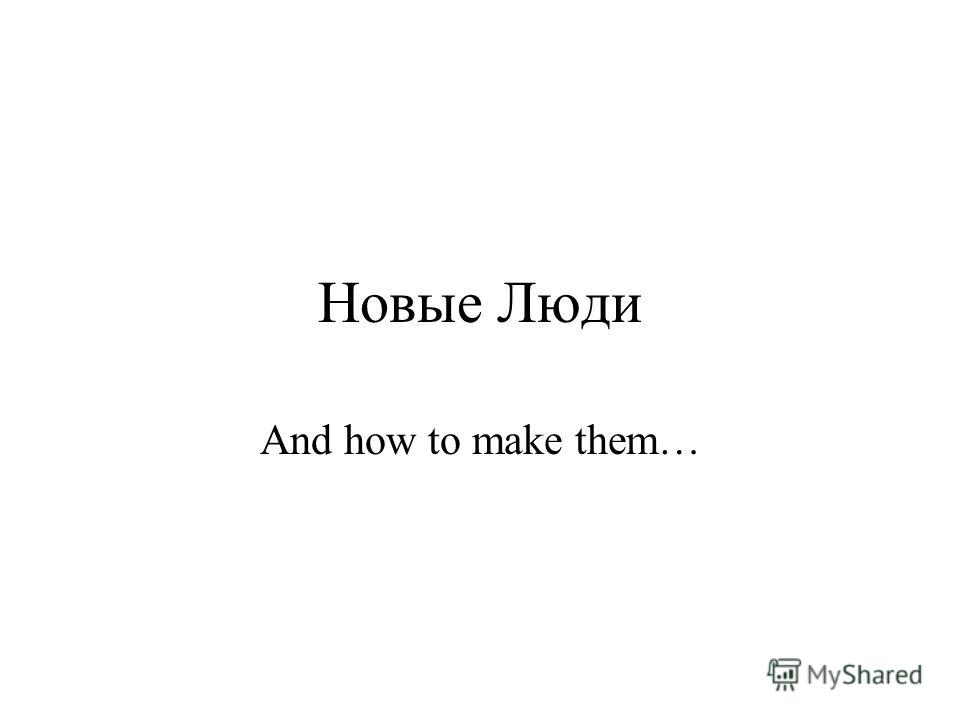 Новые Люди And how to make them…