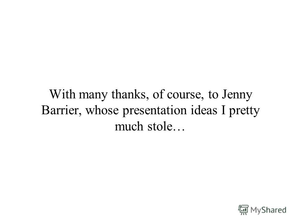 With many thanks, of course, to Jenny Barrier, whose presentation ideas I pretty much stole…