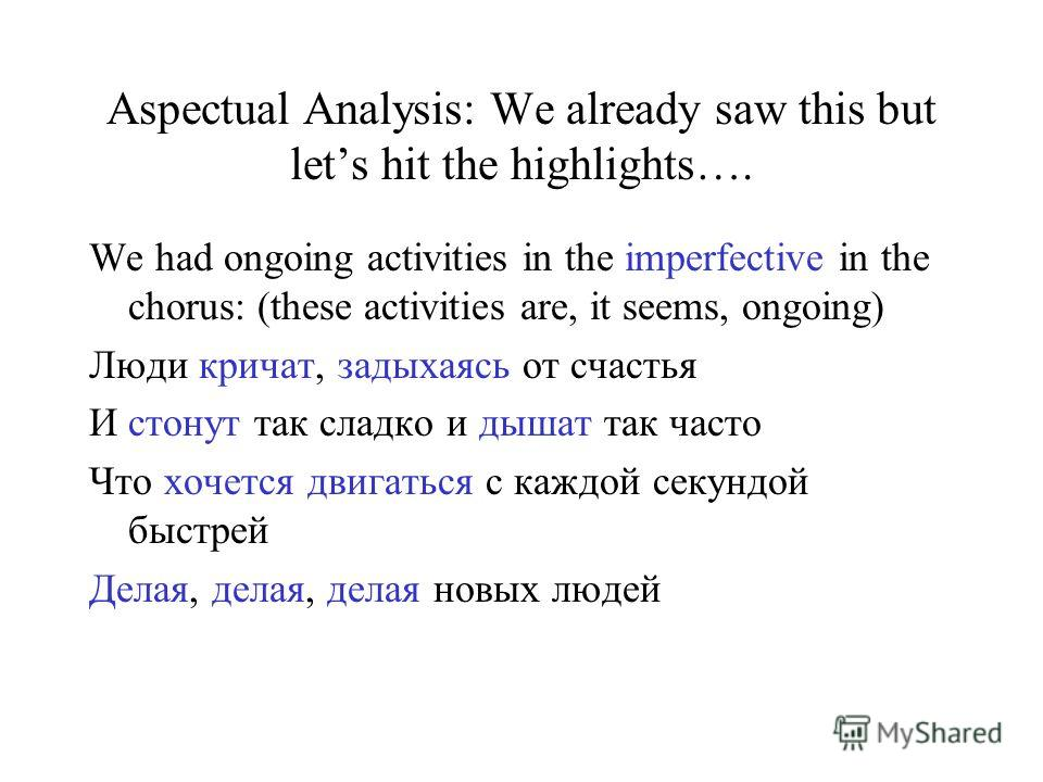 Aspectual Analysis: We already saw this but lets hit the highlights…. We had ongoing activities in the imperfective in the chorus: (these activities are, it seems, ongoing) Люди кричат, задыхаясь от счастья И стонут так сладко и дышат так часто Что х