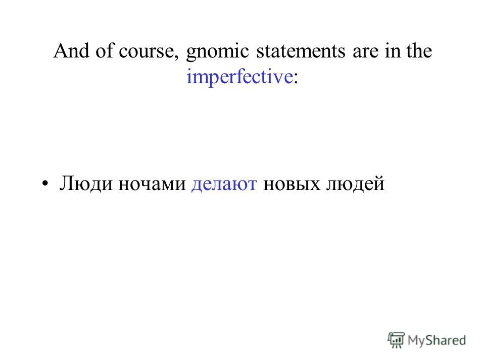 And of course, gnomic statements are in the imperfective: Люди ночами делают новых людей