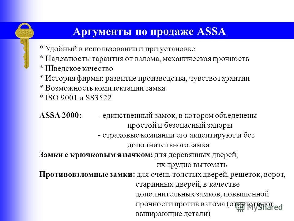 ASSA гарантирует высокую безопасность * История фирмы: свыше 115 лет на рынке - постоянное развитие конкурентноспособной продукции - гарантированное высокое качество * Соответствие производства стандарту качества ISO 9001 - гарантирован контроль каче