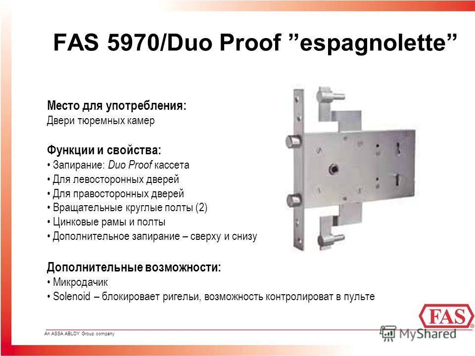 An ASSA ABLOY Group company FAS 5970/Duo Proof espagnolette Место для употребления: Двери тюремных камер Функции и свойства: Запирание: Duo Proof кассета Для левосторонных дверей Для правосторонных дверей Вращательные круглые полты (2) Цинковые рамы