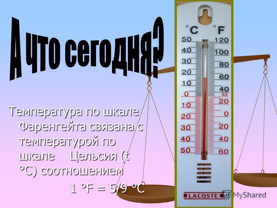 Температура по шкале Фаренгейта связана с температурой по шкале Цельсия (t °С) соотношением 1 °F = 5/9 °С 1 °F = 5/9 °С