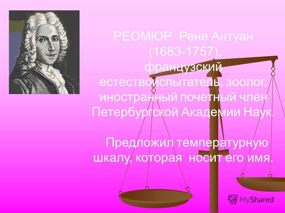 РЕОМЮР Рене Антуан (1683-1757), французский естествоиспытатель, зоолог, иностранный почетный член Петербургской Академии Наук. Предложил температурную шкалу, которая носит его имя.