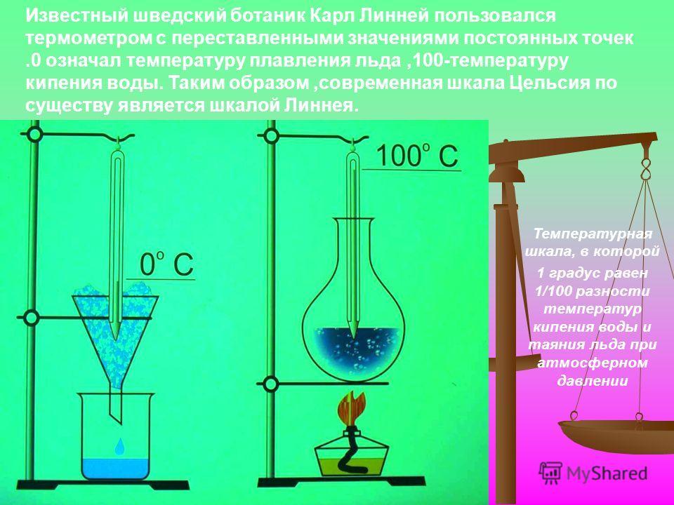 Известный шведский ботаник Карл Линней пользовался термометром с переставленными значениями постоянных точек.0 означал температуру плавления льда,100-температуру кипения воды. Таким образом,современная шкала Цельсия по существу является шкалой Линнея