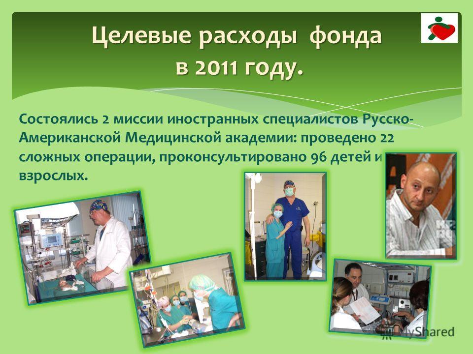 Состоялись 2 миссии иностранных специалистов Русско- Американской Медицинской академии: проведено 22 сложных операции, проконсультировано 96 детей и взрослых. Целевые расходы фонда в 2011 году.