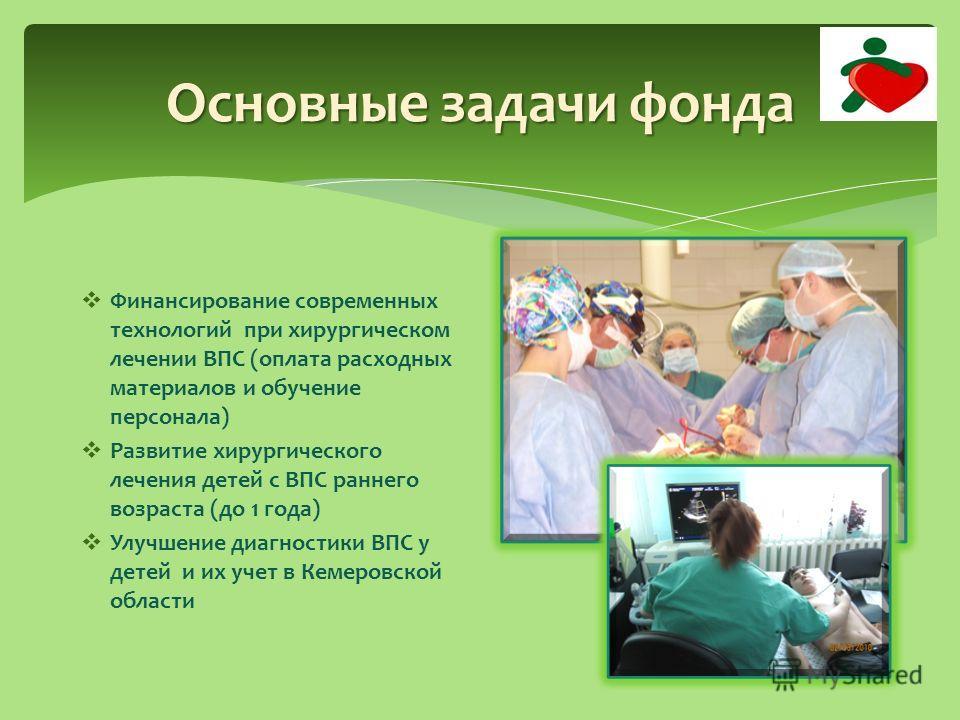 Основные задачи фонда Финансирование современных технологий при хирургическом лечении ВПС (оплата расходных материалов и обучение персонала) Развитие хирургического лечения детей с ВПС раннего возраста (до 1 года) Улучшение диагностики ВПС у детей и