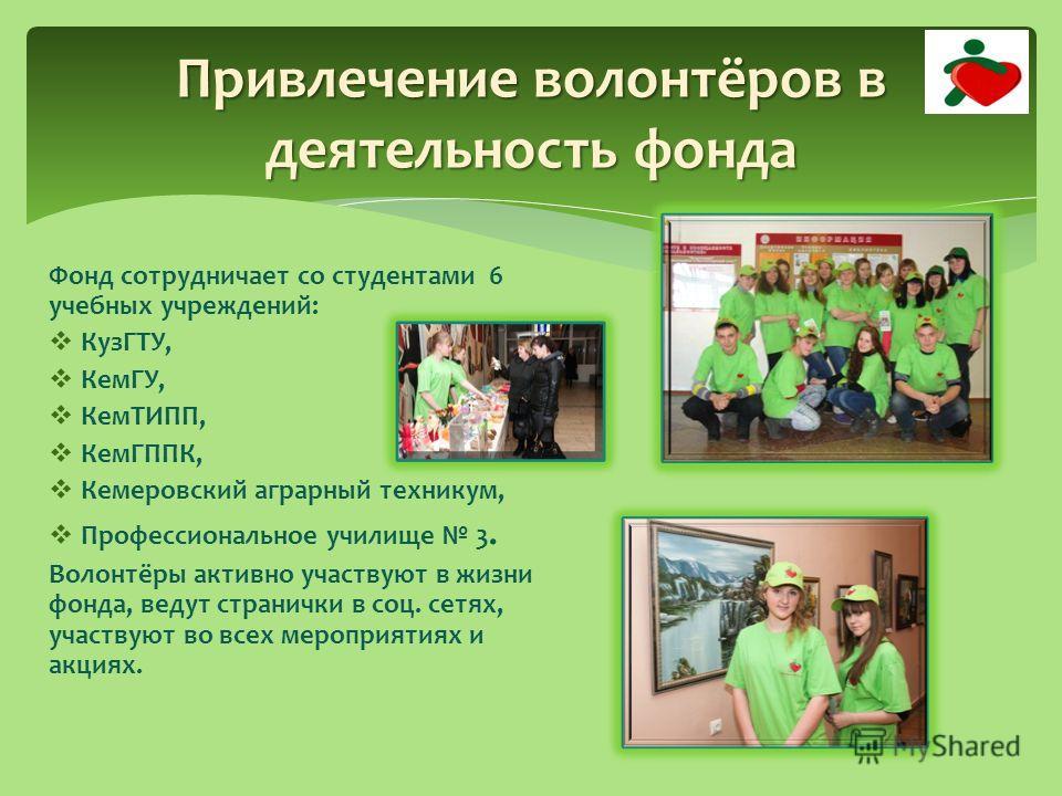 Привлечение волонтёров в деятельность фонда Фонд сотрудничает со студентами 6 учебных учреждений: КузГТУ, КемГУ, КемТИПП, КемГППК, Кемеровский аграрный техникум, Профессиональное училище 3. Волонтёры активно участвуют в жизни фонда, ведут странички в