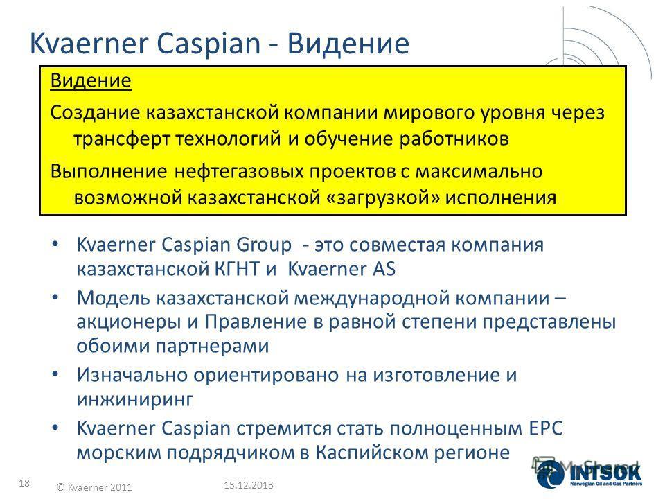 15.12.2013 © Kvaerner 2011 18 Kvaerner Caspian - Видение Kvaerner Caspian Group - это совместая компания казахстанской КГНТ и Kvaerner AS Модель казахстанской международной компании – акционеры и Правление в равной степени представлены обоими партнер