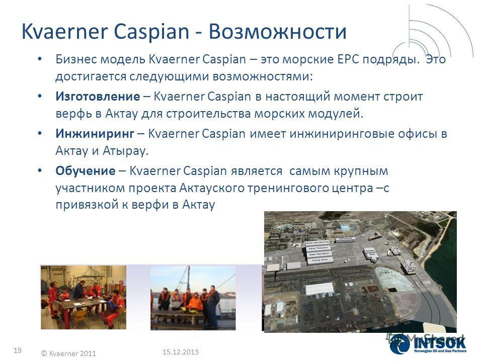 15.12.2013 © Kvaerner 2011 19 Kvaerner Caspian - Возможности Бизнес модель Kvaerner Caspian – это морские EPC подряды. Это достигается следующими возможностями: Изготовление – Kvaerner Caspian в настоящий момент строит верфь в Актау для строительства