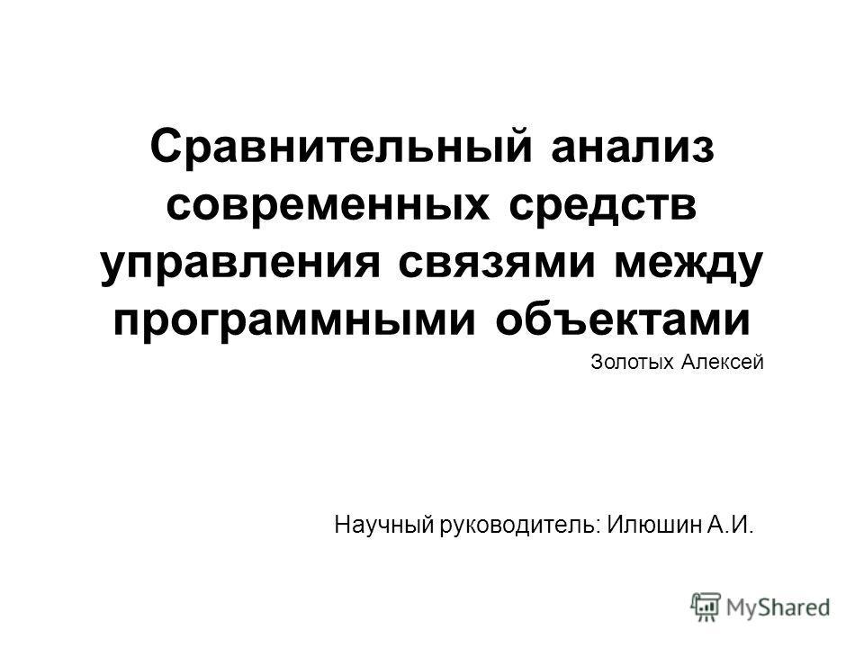 Сравнительный анализ современных средств управления связями между программными объектами Научный руководитель: Илюшин А.И. Золотых Алексей