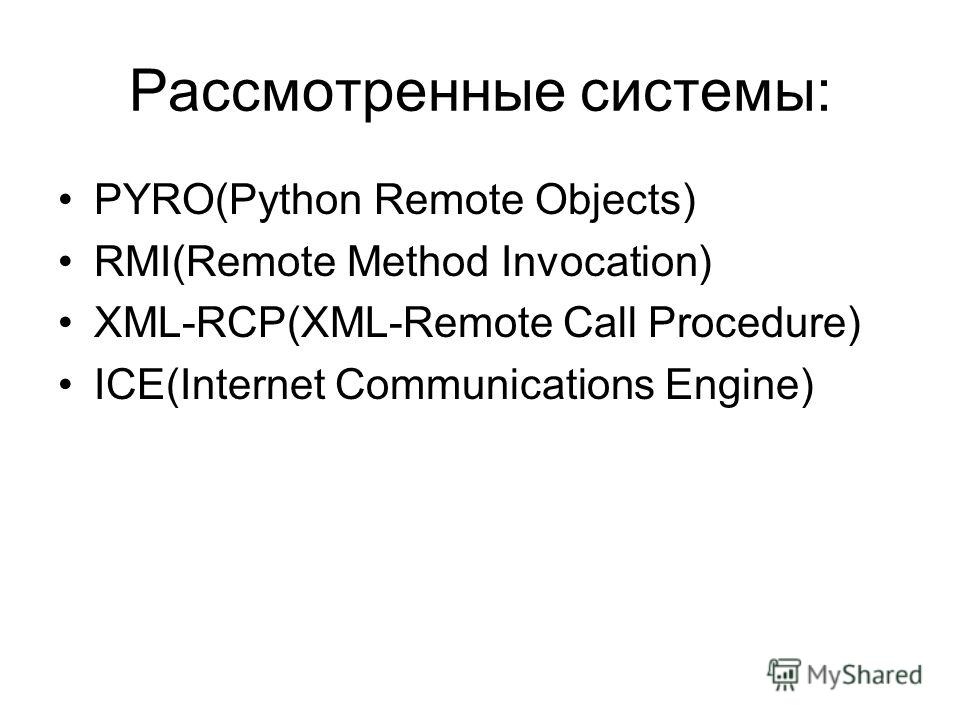 Рассмотренные системы: PYRO(Python Remote Objects) RMI(Remote Method Invocation) XML-RCP(XML-Remote Call Procedure) ICE(Internet Communications Engine)