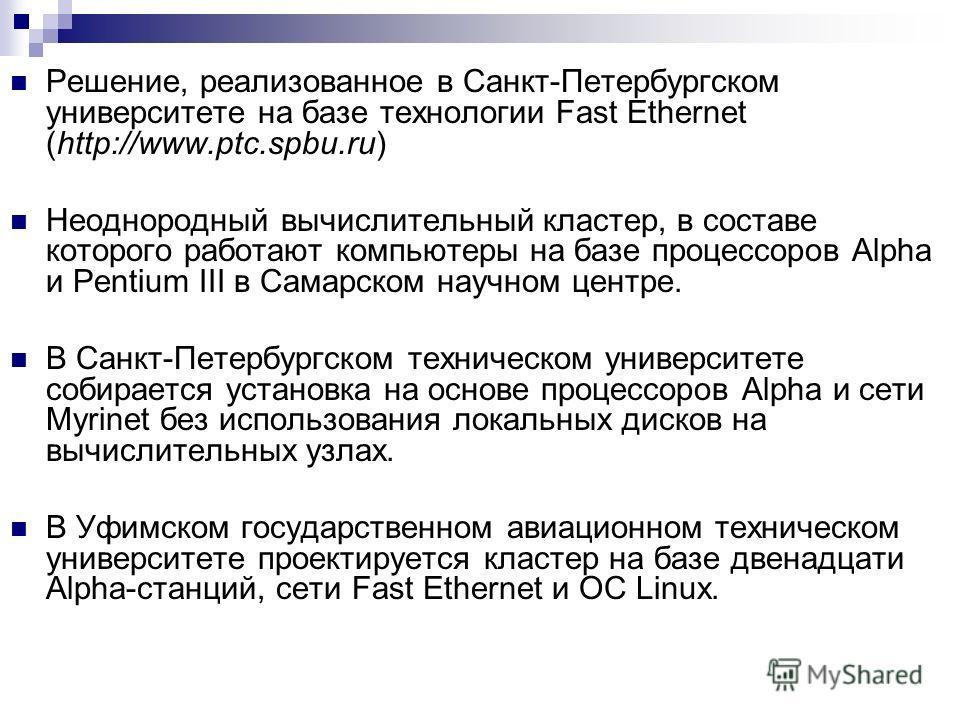 Решение, реализованное в Санкт-Петербургском университете на базе технологии Fast Ethernet (http://www.ptc.spbu.ru) Неоднородный вычислительный кластер, в составе которого работают компьютеры на базе процессоров Alpha и Pentium III в Самарском научно