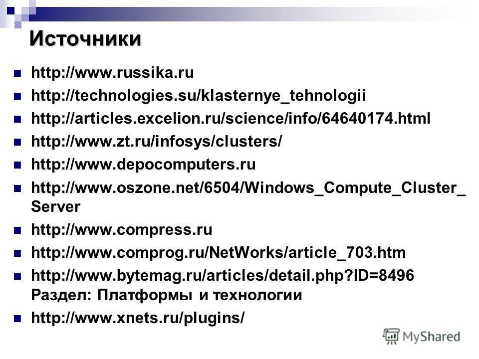 Источники http://www.russika.ru http://technologies.su/klasternye_tehnologii http://articles.excelion.ru/science/info/64640174.html http://www.zt.ru/infosys/clusters/ http://www.depocomputers.ru http://www.oszone.net/6504/Windows_Compute_Cluster_ Ser
